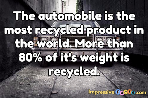 The automobile is the most recycled product in the world.
