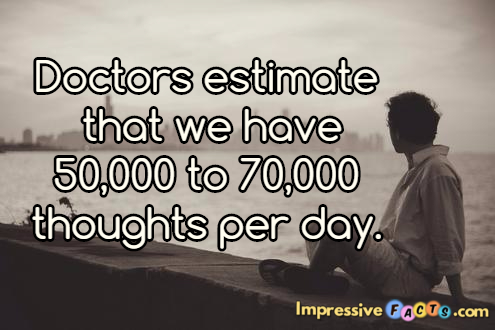 Doctors estimate that we have 50,000 to 70,000 thoughts per day.