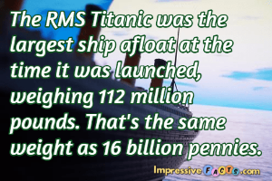 The RMS Titanic was the largest ship afloat at the time it was launched, weighing 112 million pounds.